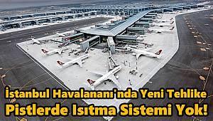 İstanbul Havalananı'nda Yeni Tehlike, Pistlerde Isıtma Sistemi Yok!