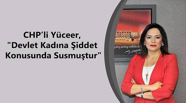 """Yüceer, """"Devlet Kadına Şiddet Konusunda Susmuştur"""""""