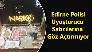 Edirne Polisi Uyuşturucu Satıcılarına Göz Açtırmıyor