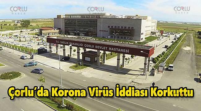 Çorlu'da Korona Virüs İddiası Korkuttu