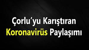Çorlu'yu Karıştıran Koronavirüs Paylaşımı
