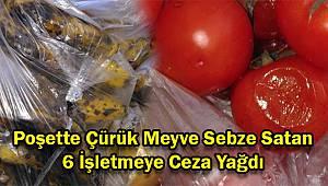 Poşette Çürük Meyve Sebze Satan 6 İşletmeye Ceza Yağdı
