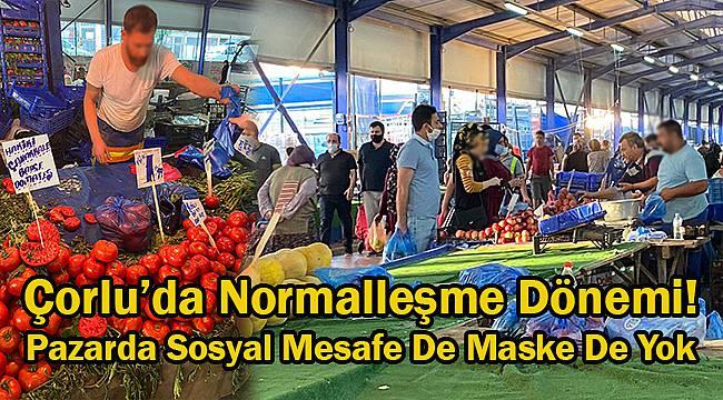 Çorlu'da Normalleşme Dönemi! Pazarda Sosyal Mesafe De Maske De Yok