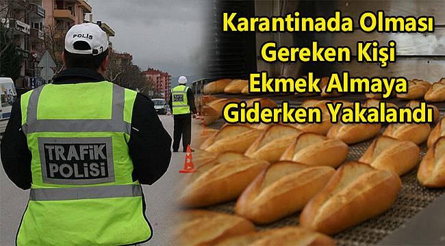 Karantinada Olması Gereken Kişi Ekmek Almaya Giderken Yakalandı