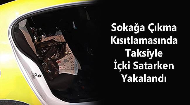 Sokağa Çıkma Kısıtlamasında Taksiyle İçki Satarken Yakalandı