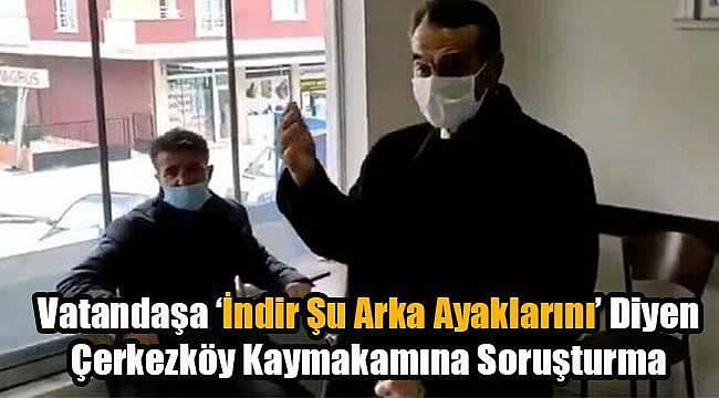 Vatandaşa 'İndir Şu Arka Ayaklarını' Diyen Çerkezköy Kaymakamına Soruşturma