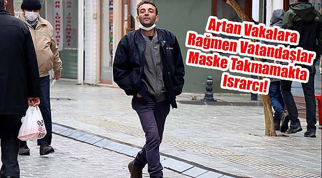 Artan Vakalara Rağmen Vatandaşlar Maske Takmamakta Israrcı!