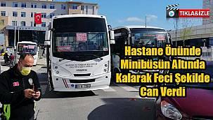 Hastane Önünde Minibüsün Altında Kalarak Feci Şekilde Can Verdi