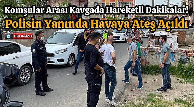 Komşular Arası Kavgada Hareketli Dakikalar! Polisin Yanında Havaya Ateş Açıldı