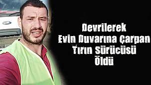 Devrilerek Evin Duvarına Çarpan Tırın Sürücüsü Öldü